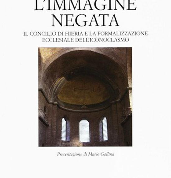 L'Immagine negata - il concilio di Hieria e la formalizzazione ecclesiale dell'iconoclasmo - il academy for christian art