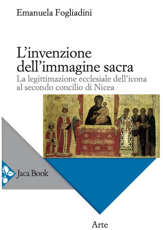 L'invenzione dell'Immagine sacra - La legittimazione ecclesiale dell'icona al secondo concilio di Nicea - Emanuela Fogliadini - scripta manent - academy