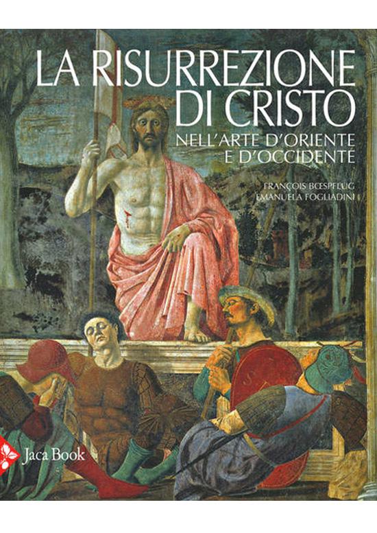 La risurrezione di Cristo - nell'arte d'Oriente e d'Occidente - François Bœspflug e Emanuela Fogliadini - La risurrezione di Cristo nell'arte d'Oriente e di Occidente - scripta manent - academy